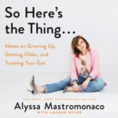 Image for So Here's the Thing... : Notes on Growing Up, Getting Older, and Trusting Your Gut