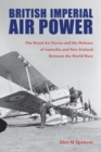 Image for British Imperial Air Power : The Royal Air Forces and the Defense of Australia and New Zealand Between the World Wars