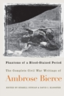 Image for Phantoms of a blood-stained period  : the complete Civil War writings of Ambrose Bierce