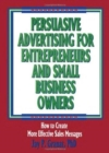 Image for Persuasive Advertising for Entrepreneurs and Small Business Owners : How to Create More Effective Sales Messages