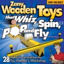 Image for Zany Wooden Toys that Whiz, Spin, Pop, and Fly : 28 Projects You Can Build from the Toy Inventor's Workshop