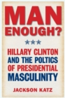 Image for Man Enough? : Donald Trump, Hillary Clinton, and the Politics of Presidential Masculinity