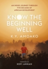 Image for Know the beginning well  : an insider's journey through five decades of African development