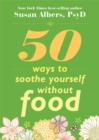 Image for 50 ways to soothe yourself without food  : mindfulness practices for finding relief, comfort, and calm