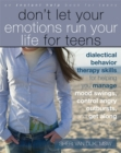 Image for Don't let your emotions run your life for teens  : dialectical behavior therapy skills for helping teens manage mood swings, control angry outbursts, and get along with others