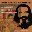 Image for Bob Bilyeu Camblin : An Iconoclast in Houston's Emerging Art Scene