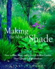 Image for Making the most of shade  : how to plan, plant, and grow a fabulous garden that lightens up the shadows