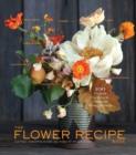Image for The flower recipe book  : 125 magical, sculptural, seasonal arrangements