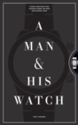 Image for A man and his watch  : iconic watches and stories from the men who wore them