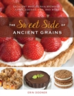 Image for The sweet side of ancient grains  : decadent whole grain brownies, cakes, cookies, pies, and more