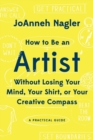 Image for How to Be an Artist Without Losing Your Mind, Your Shirt, Or Your Creative Compass : A Practical Guide