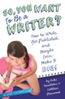 Image for So, You Want to Be a Writer? : How to Write, Get Published, and Maybe Even Make It Big!