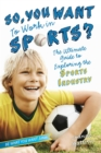 Image for So, You Want to Work in Sports? : The Ultimate Guide to Exploring the Sports Industry