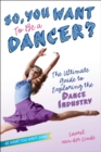 Image for So, You Want to Be a Dancer? : The Ultimate Guide to Exploring the Dance Industry