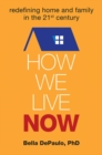 Image for How We Live Now : Redefining Home and Family in the 21st Century