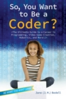 Image for So, You Want to Be a Coder? : The Ultimate Guide to a Career in Programming, Video Game Creation, Robotics, and More!