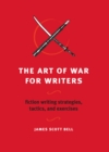 Image for The art of war for writers  : fiction writing strategies, tactics and exercises