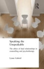 Image for Speaking the unspeakable  : the ethics of dual relationships in counselling and psychotherapy