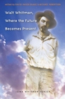 Image for Walt Whitman, Where the Future Becomes Present