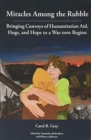 Image for Miracles Among the Rubble : Bringing Convoys of Humanitarian Aid, Hugs, and Hope to a War-torn Region