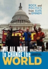 Image for We all want to change the world  : rock and politics from Elvis to Eminem