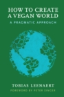 Image for How to create a vegan world  : a pragmatic approach