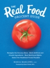 Image for The real food grocery guide  : navigate the grocery store, ditch artificial and unsafe ingredients, bust nutritional myths, and select the healthiest foods possible