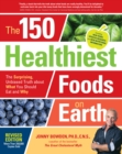Image for The 150 healthiest foods on Earth  : the surprising, unbiased truth about what you should eat and why