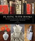 Image for Playing with books  : the art of upcycling, deconstructing, & reimagining the book