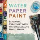 Image for Water paper paint  : exploring creativity with watercolor and mixed media