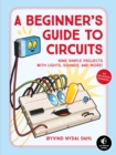 Image for A beginner's guide to circuits: nine simple projects with lights, sounds, and more!