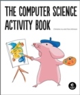 Image for The Computer Science Activity Book : 24 Pen-and-Paper Projects to Explore the Wonderful World of Coding (No Computer Required!)