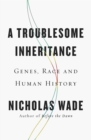Image for A troublesome inheritance  : genes, race and human history
