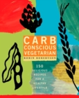 Image for Carb conscious vegetarian  : 150 delicious recipes for a healthy lifestyle