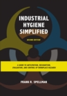 Image for Industrial hygiene simplified: a guide to anticipation, recognition, evaluation, and control of workplace hazards
