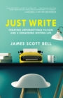 Image for Just write  : creating unforgettable fiction and a rewarding writing life