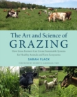 Image for The art and science of grazing  : how grass farmers can create sustainable systems for healthy animals and farm ecosystems