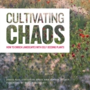 Image for Cultivating chaos  : gardening with self-seeding plants
