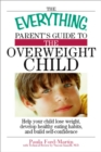 Image for The Everything Parent's Guide to the Overweight Child: Help Your Child Lose Weight, Develop Healthy Eating Habits, and Build Self-confidence
