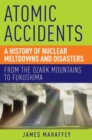 Image for Atomic accidents  : a history of nuclear meltdowns and disasters