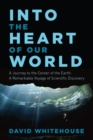 Image for Into the Heart of Our World - A Journey to the Center of the Earth: A Remarkable Voyage of Scientific Discovery