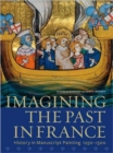 Image for Imagining the past in France  : history in manuscript painting, 1250-1500