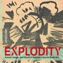 Image for Explodity  : sound, image, and word in Russian futurist book art