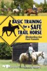 Image for Basic Training for a Safe Trail Horse : Learn How to Improve Horse Behavior Without Resorting to Scare Tactics or Medicinal Supplements