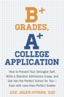 Image for B+ grades, A+ college application  : how to present your strongest self, write a stand-out admissions essay, and get into the perfect school for you