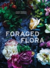 Image for Foraged flora  : a year of gathering and arranging wild plants and flowers