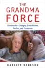 Image for The grandma force  : how grandmothers are changing grandchildren, families, and themselves