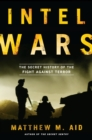 Image for Intel wars: the secret history of the fight against terror