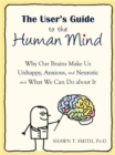 Image for The user's guide to the human mind  : why our brains make us unhappy, anxious, and neurotic and what we can do about it