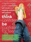 Image for Think confident, be confident for teens  : a cognitive therapy guide to overcoming self-doubt and creating unshakable self-esteem